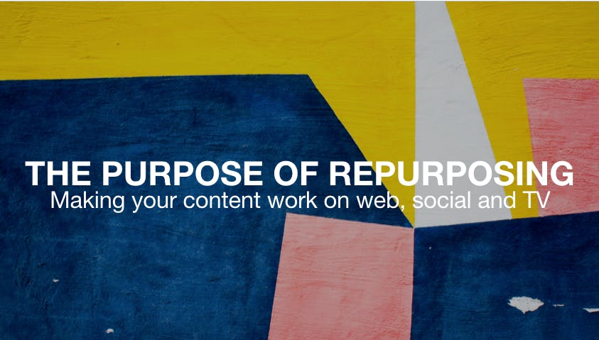 The Purpose Of Repurposing Making Your Content Work On Web Social and TV