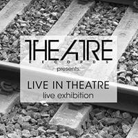 Theatre Records presents &quotLive In Theatre&quot - LIVE Exhibitions