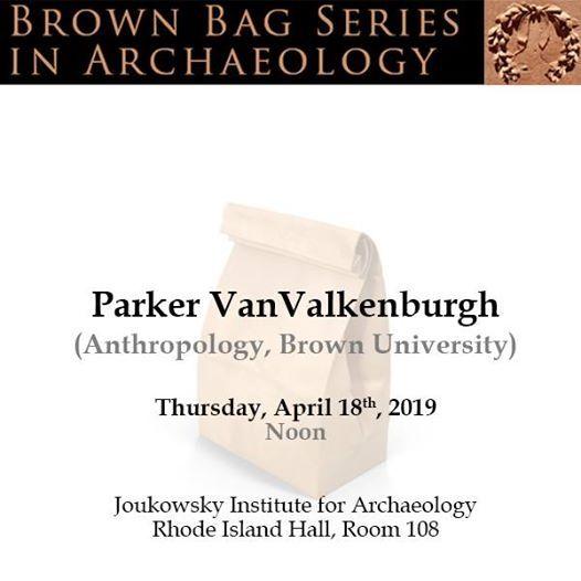 Brown Bag Series in Archaeology Parker VanValkenburgh (Anthro.)