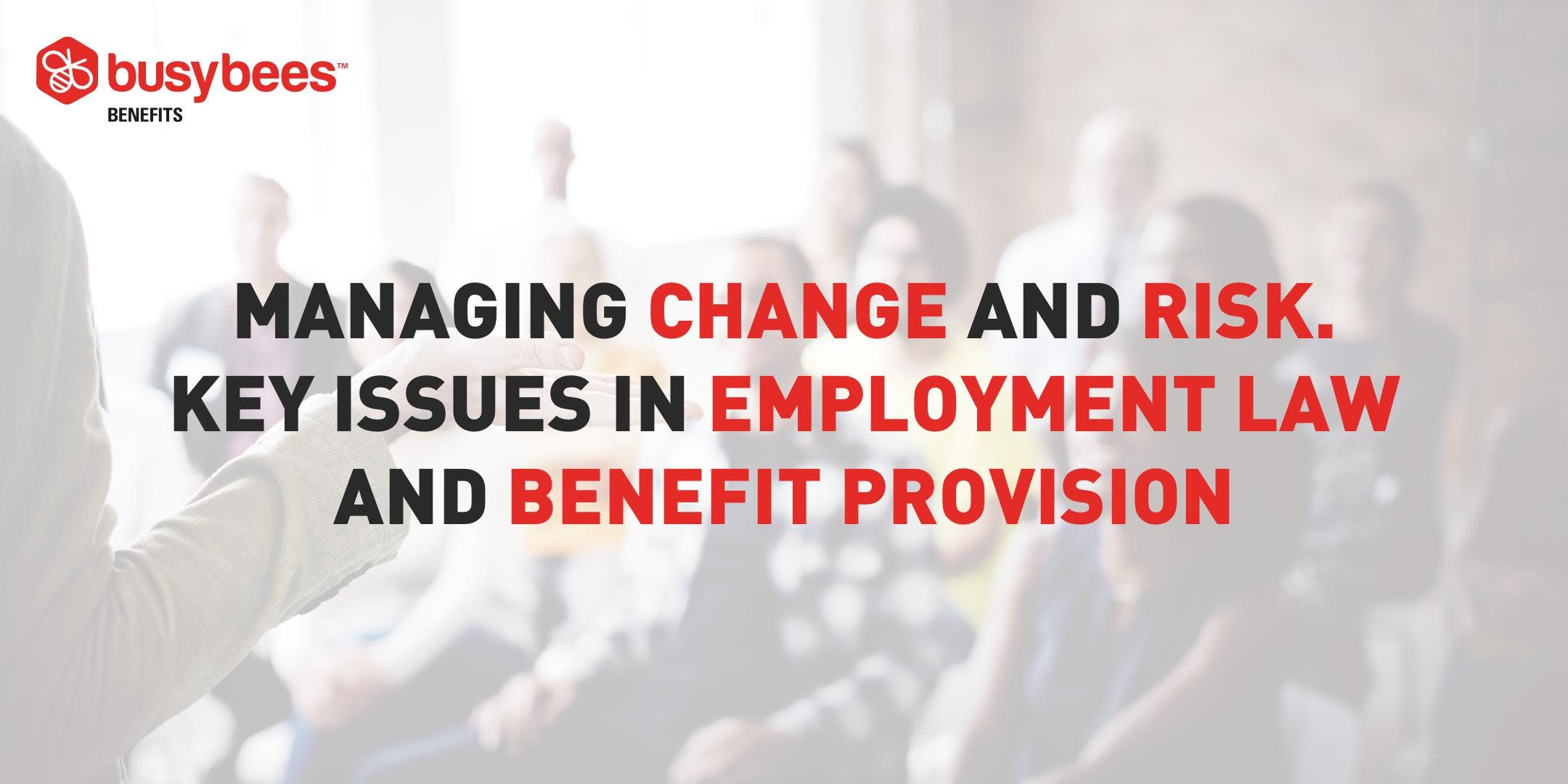 Managing Change &amp Risk. Key Issues In Employment Law and Benefit Provision