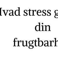 Hvad stress gr ved din frugtbarhed