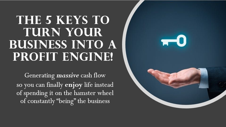 The 5 KEYS to turning YOU & Your Business into a Profit Generating Machine