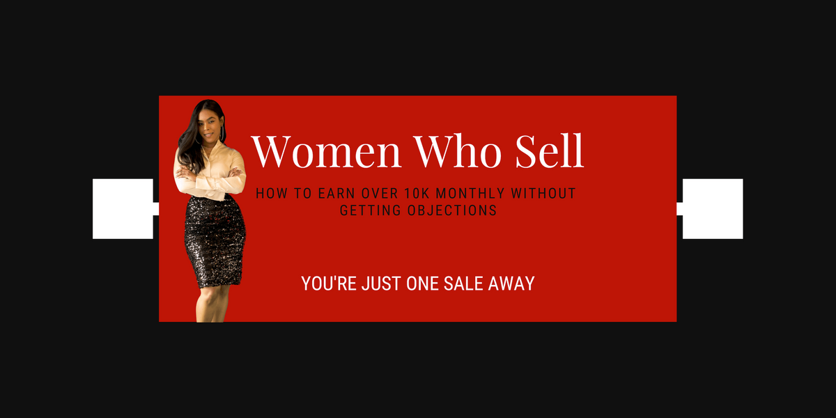 WOMEN WHO SELL HOW TO EARN OVER 10K MONTHLY WITHOUT GETTING OBJECTIONS