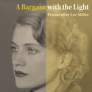 A Bargain with the Light Poems After Lee Miller