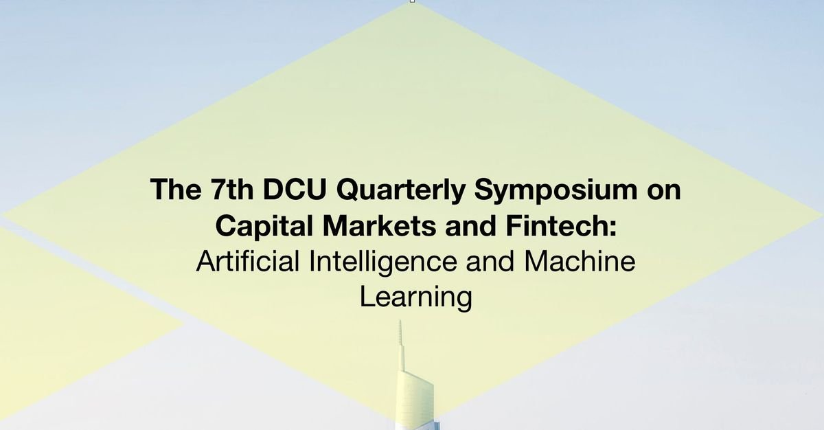 The 7th DCU Quarterly Symposium on Capital Markets and Fintech Artificial Intelligence and Machine Learning