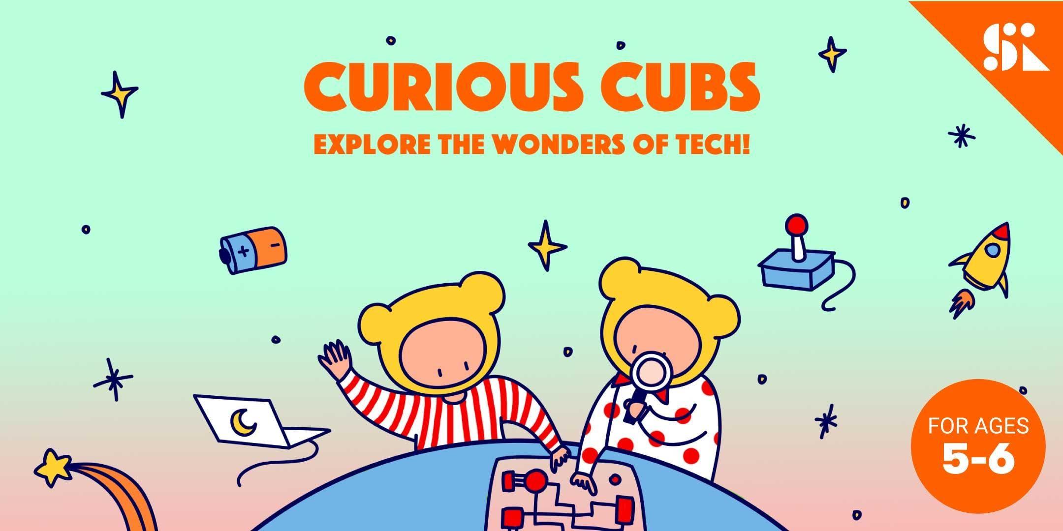 Curious Cubs Explore the Wonders of Tech [Ages 5-6] 7 Jul - 25 Aug (Sat 930AM)  East Coast