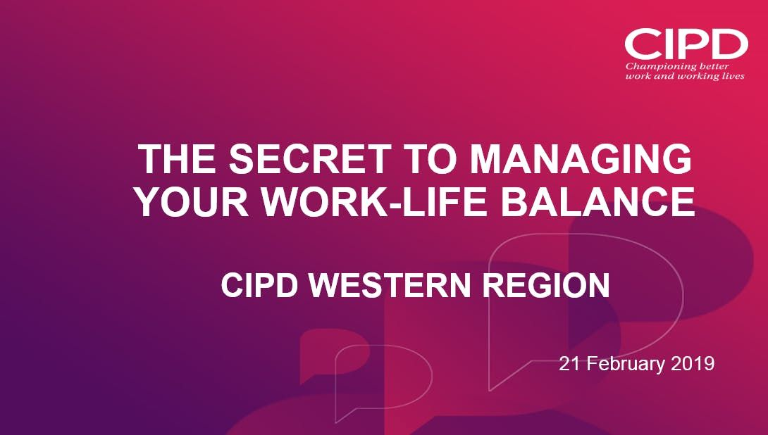 The Secret to Managing your Work-Life Balance - CIPD Western Region