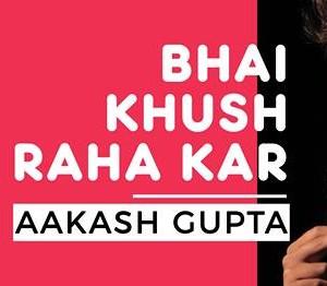 Bhai Khush Raha Kar by Aakash Gupta