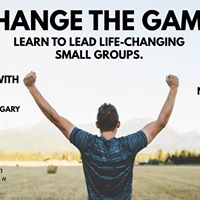 Change the Game Learn to lead life changing small groups.