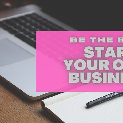 BE THE BOSS START YOUR OWN BUSINESS