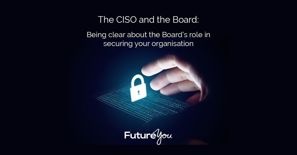 The CISO and the Board the Boards role in securing your Organisation