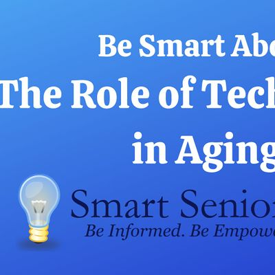Smart Senior Series Be Smart About the Role of Technology in Aging
