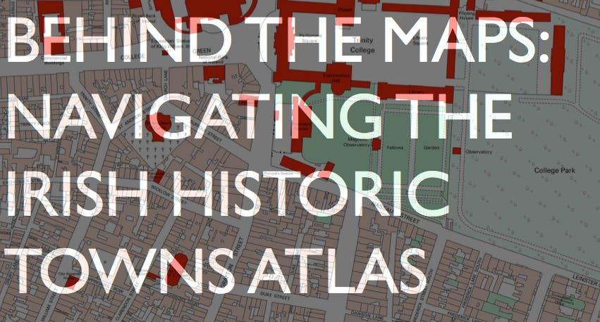 Behind The Maps Navigating the Irish Historic Towns Atlas